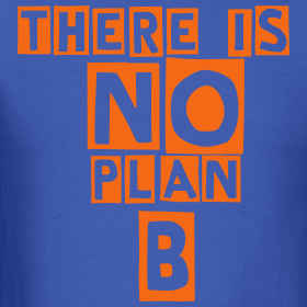 no plan b we got a plan a